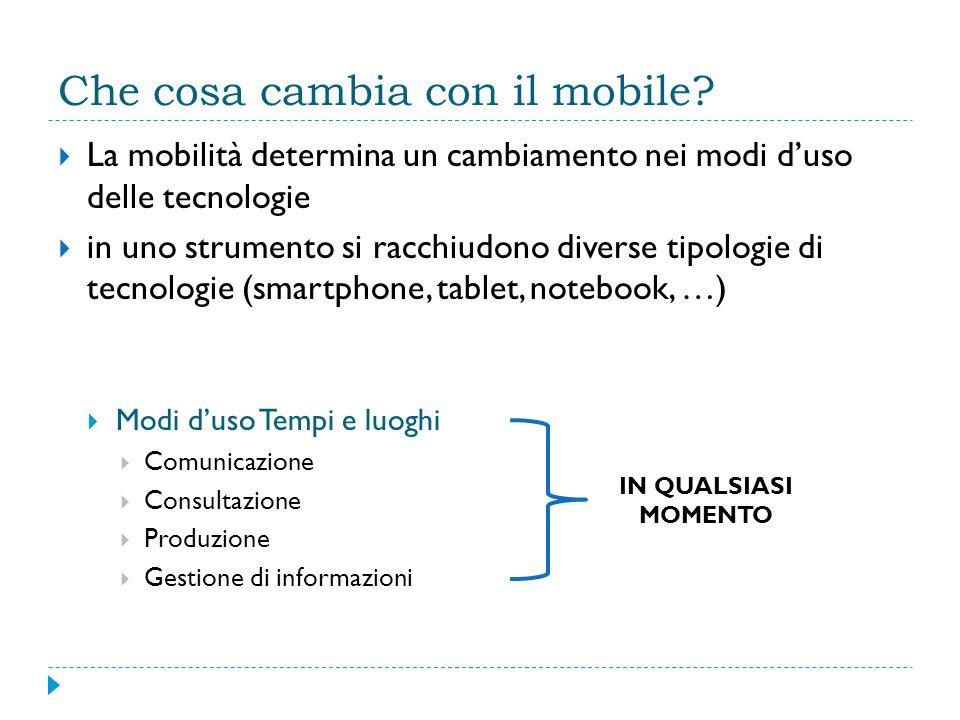 Che cosa cambia con il mobile?  La mobilità determina un cambiamento nei modi d'uso delle tecnologie  in uno strumento si racchiudono diverse tipolo