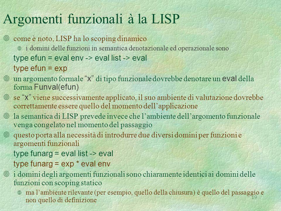19 Argomenti funzionali à la LISP ¥come è noto, LISP ha lo scoping dinamico ¥ i domini delle funzioni in semantica denotazionale ed operazionale sono type efun = eval env -> eval list -> eval type efun = exp  un argomento formale x di tipo funzionale dovrebbe denotare un eval della forma Funval(efun)  se x viene successivamente applicato, il suo ambiente di valutazione dovrebbe correttamente essere quello del momento dell'applicazione ¥la semantica di LISP prevede invece che l'ambiente dell'argomento funzionale venga congelato nel momento del passaggio ¥questo porta alla necessità di introdurre due diversi domini per funzioni e argomenti funzionali type funarg = eval list -> eval type funarg = exp * eval env ¥i domini degli argomenti funzionali sono chiaramente identici ai domini delle funzioni con scoping statico ¥ ma l'ambiente rilevante (per esempio, quello della chiusura) è quello del passaggio e non quello di definizione