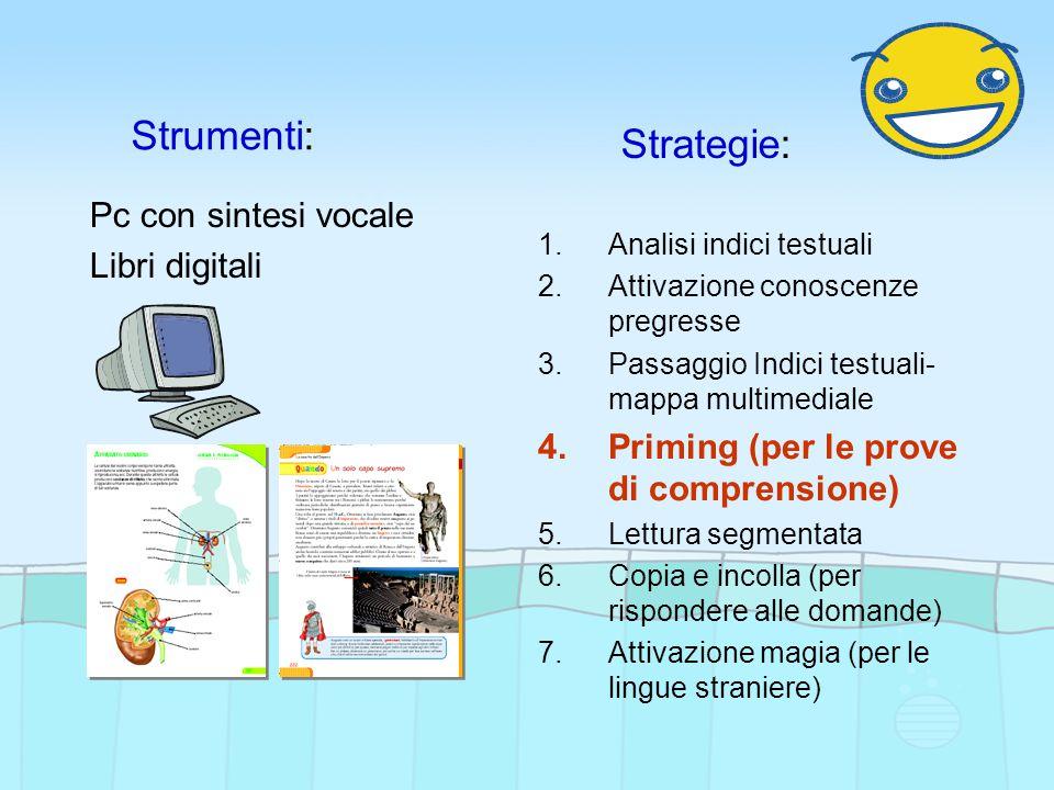 Strumenti: Strategie: Pc con sintesi vocale Libri digitali 1.Analisi indici testuali 2.Attivazione conoscenze pregresse 3.Passaggio Indici testuali- mappa multimediale 4.Priming (per le prove di comprensione) 5.Lettura segmentata 6.Copia e incolla (per rispondere alle domande) 7.Attivazione magia (per le lingue straniere)