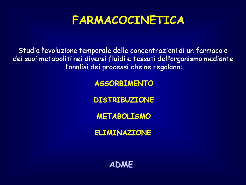 FARMACOCINETICA Relazioni matematiche che permettono di stabilire le dosi e la posologia mediante l'integrazione dei concetti di: assorbimento/distribuzione/metabolismo/escrezione ciò che l'uomo fa al farmaco - viene valutata su studi preclinici e su studi di fase I -