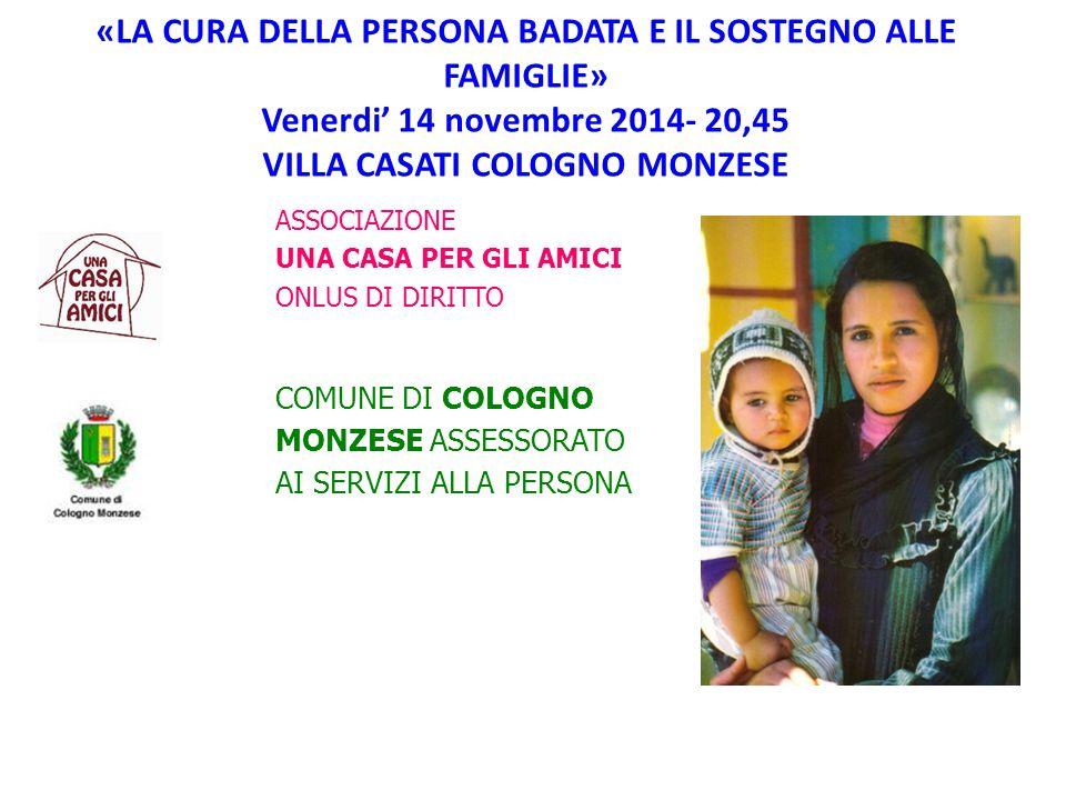 «LA CURA DELLA PERSONA BADATA E IL SOSTEGNO ALLE FAMIGLIE» Venerdi' 14 novembre 2014- 20,45 VILLA CASATI COLOGNO MONZESE ASSOCIAZIONE UNA CASA PER GLI AMICI ONLUS DI DIRITTO COMUNE DI COLOGNO MONZESE ASSESSORATO AI SERVIZI ALLA PERSONA