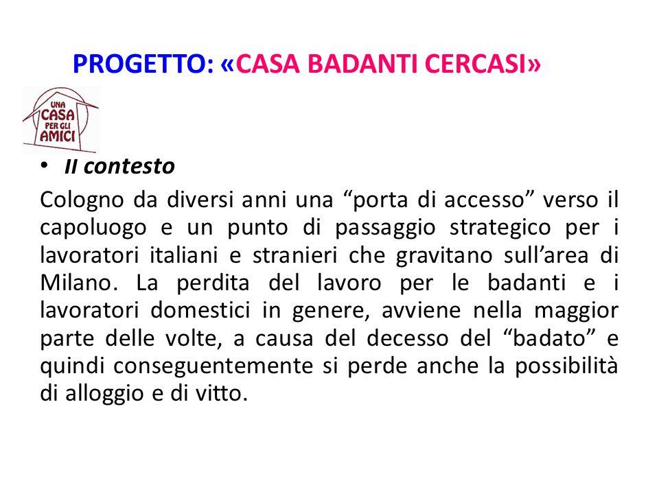 PROGETTO: «CASA BADANTI CERCASI» Il contesto Cologno da diversi anni una porta di accesso verso il capoluogo e un punto di passaggio strategico per i lavoratori italiani e stranieri che gravitano sull'area di Milano.