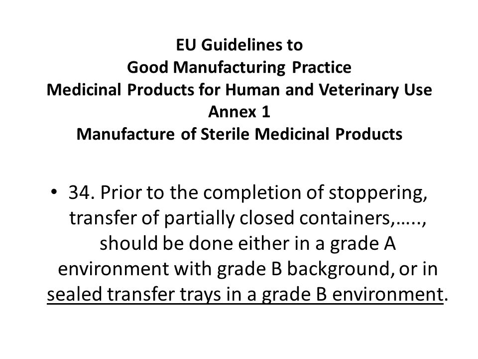 EU Guidelines to Good Manufacturing Practice Medicinal Products for Human and Veterinary Use Annex 1 Manufacture of Sterile Medicinal Products 34.