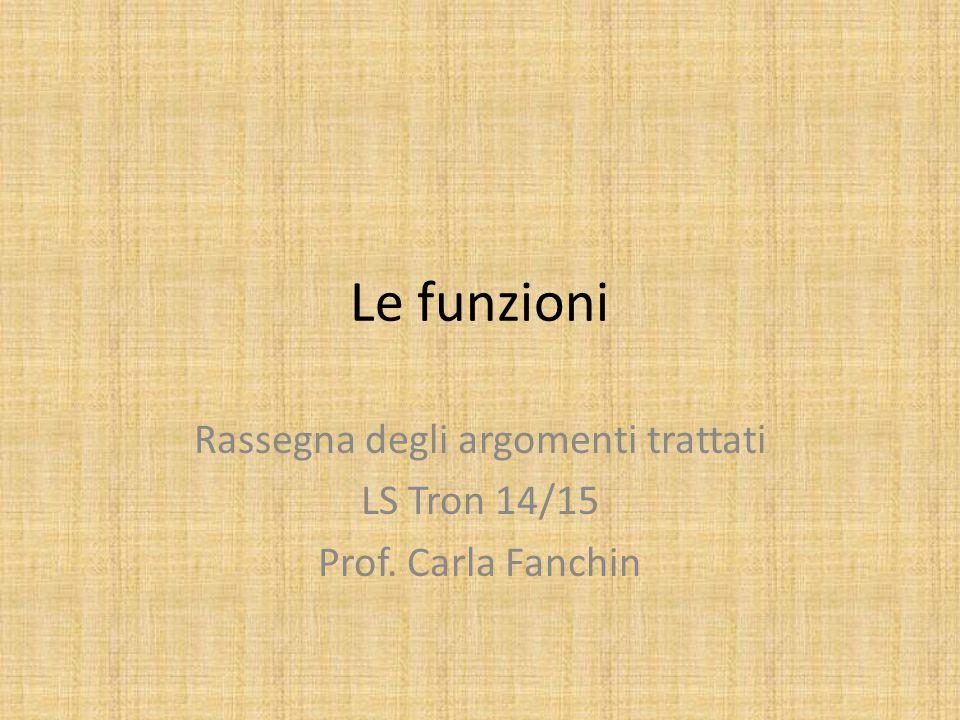 Le funzioni Rassegna degli argomenti trattati LS Tron 14/15 Prof. Carla Fanchin