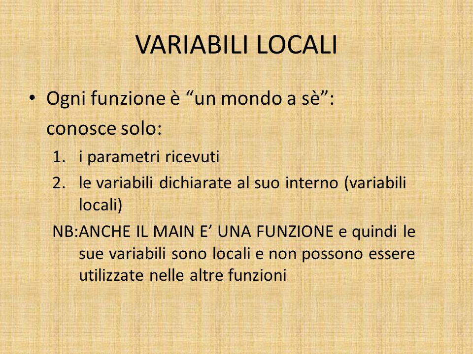 VARIABILI LOCALI Ogni funzione è un mondo a sè : conosce solo: 1.i parametri ricevuti 2.le variabili dichiarate al suo interno (variabili locali) NB:ANCHE IL MAIN E' UNA FUNZIONE e quindi le sue variabili sono locali e non possono essere utilizzate nelle altre funzioni