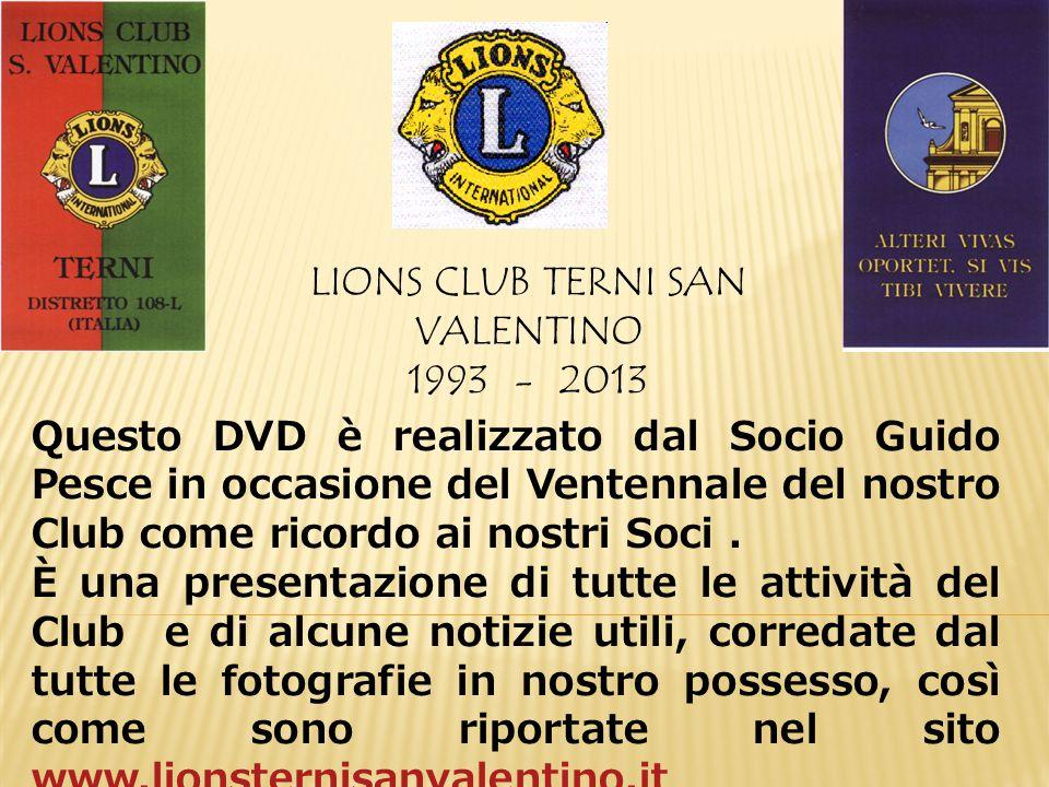 LIONS CLUB TERNI SAN VALENTINO 1993 - 2013 Questo DVD è realizzato dal Socio Guido Pesce in occasione del Ventennale del nostro Club come ricordo ai nostri Soci.
