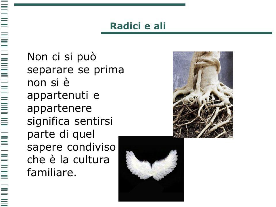 Radici e ali Non ci si può separare se prima non si è appartenuti e appartenere significa sentirsi parte di quel sapere condiviso che è la cultura fam