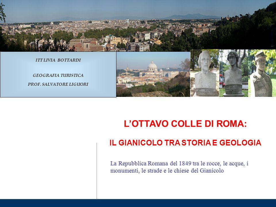 L'OTTAVO COLLE DI ROMA: IL GIANICOLO TRA STORIA E GEOLOGIA La Repubblica Romana del 1849 tra le rocce, le acque, i monumenti, le strade e le chiese de