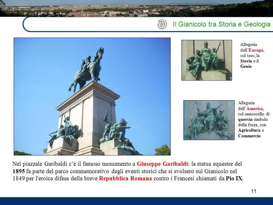 11 Il Gianicolo tra Storia e Geologia Nel piazzale Garibaldi c'è il famoso monumento a Giuseppe Garibaldi: la statua equestre del 1895 fa parte del pa