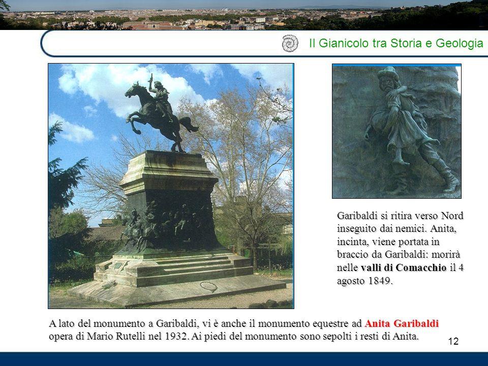 12 Il Gianicolo tra Storia e Geologia A lato del monumento a Garibaldi, vi è anche il monumento equestre ad Anita Garibaldi opera di Mario Rutelli nel