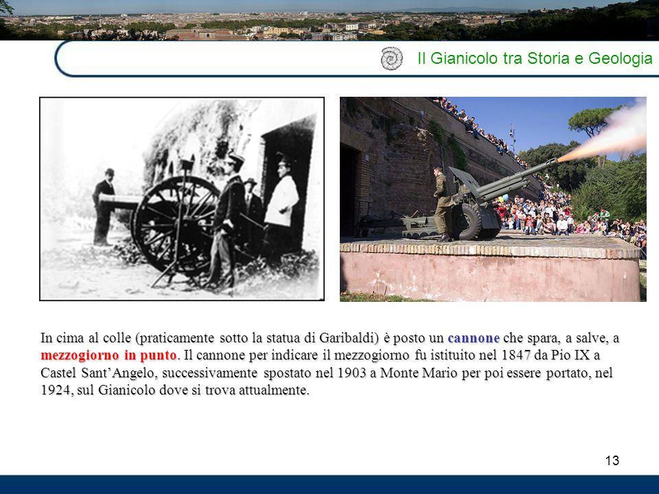 13 Il Gianicolo tra Storia e Geologia In cima al colle (praticamente sotto la statua di Garibaldi) è posto un cannone che spara, a salve, a mezzogiorn