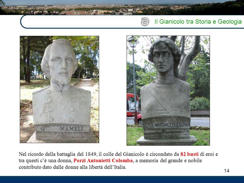 14 Il Gianicolo tra Storia e Geologia Nel ricordo della battaglia del 1849, il colle del Gianicolo è circondato da 82 busti di eroi e tra questi c'è u