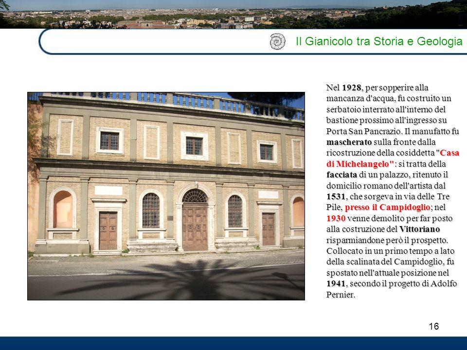 16 Il Gianicolo tra Storia e Geologia Nel 1928, per sopperire alla mancanza d'acqua, fu costruito un serbatoio interrato all'interno del bastione pros