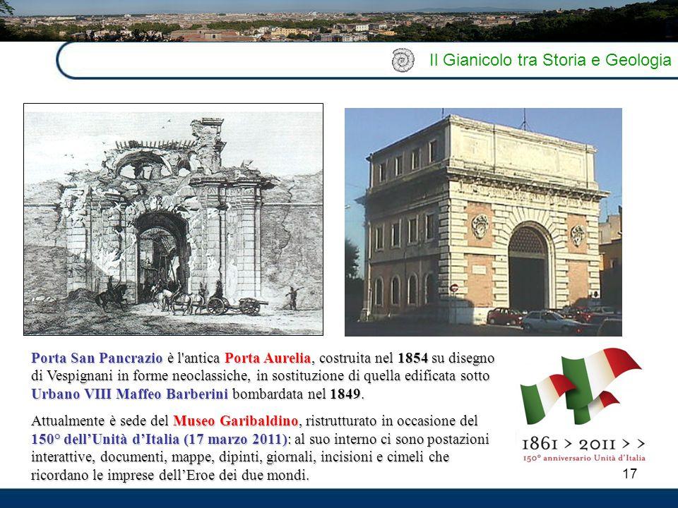 17 Il Gianicolo tra Storia e Geologia Porta San Pancrazio è l'antica Porta Aurelia, costruita nel 1854 su disegno di Vespignani in forme neoclassiche,