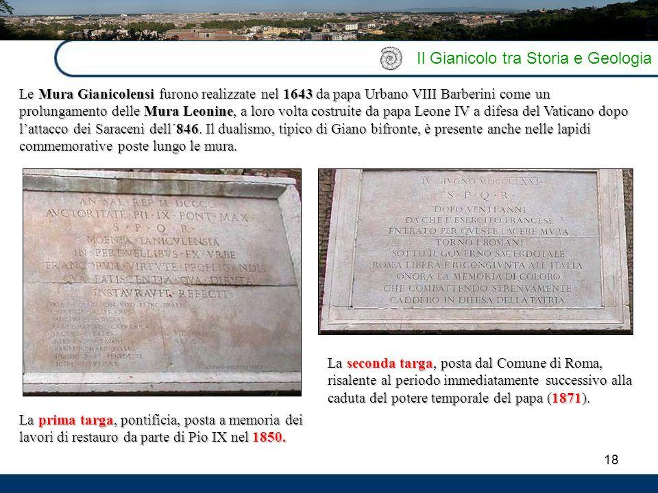 18 Il Gianicolo tra Storia e Geologia Le Mura Gianicolensi furono realizzate nel 1643 da papa Urbano VIII Barberini come un prolungamento delle Mura L