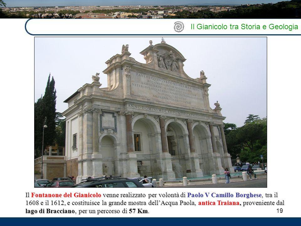 19 Il Gianicolo tra Storia e Geologia Il Fontanone del Gianicolo venne realizzato per volontà di Paolo V Camillo Borghese, tra il 1608 e il 1612, e co