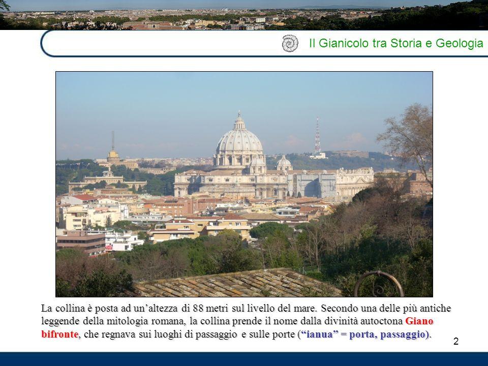 2 Il Gianicolo tra Storia e Geologia La collina è posta ad un'altezza di 88 metri sul livello del mare. Secondo una delle più antiche leggende della m