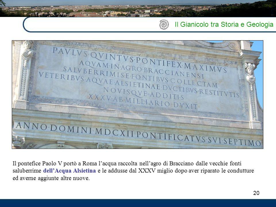 20 Il Gianicolo tra Storia e Geologia ì Il pontefice Paolo V portò a Roma l'acqua raccolta nell'agro di Bracciano dalle vecchie fonti saluberrime dell