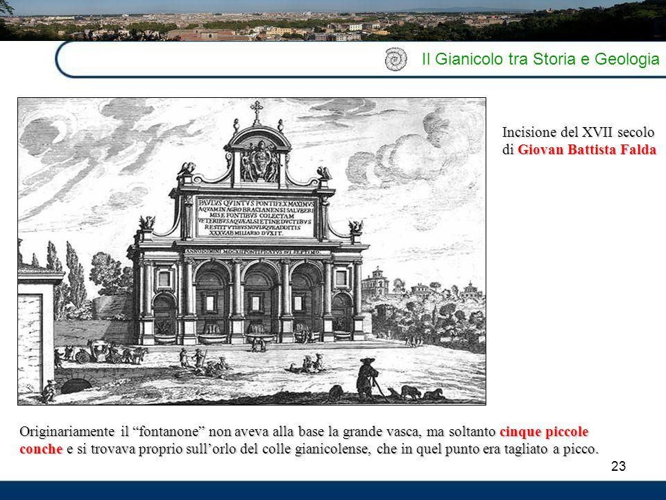 """23 Il Gianicolo tra Storia e Geologia Originariamente il """"fontanone"""" non aveva alla base la grande vasca, ma soltanto cinque piccole conche e si trova"""