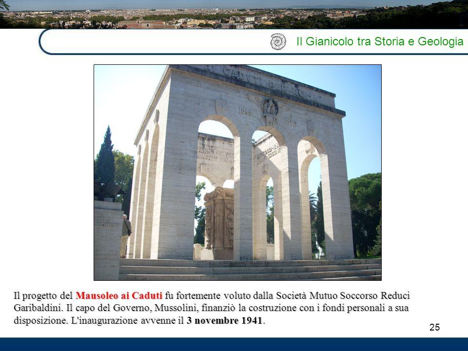 25 Il Gianicolo tra Storia e Geologia Il progetto del Mausoleo ai Caduti fu fortemente voluto dalla Società Mutuo Soccorso Reduci Garibaldini. Il capo