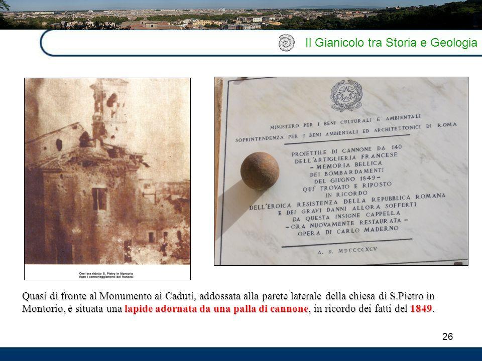 26 Il Gianicolo tra Storia e Geologia Quasi di fronte al Monumento ai Caduti, addossata alla parete laterale della chiesa di S.Pietro in Montorio, è s