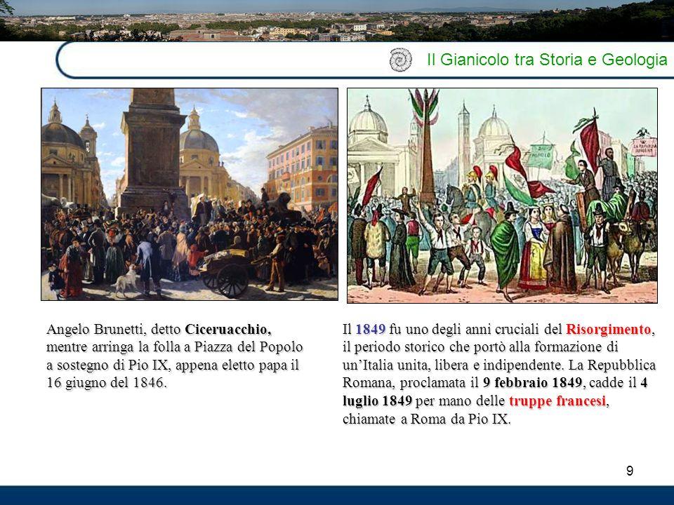 9 Il Gianicolo tra Storia e Geologia Il 1849 fu uno degli anni cruciali del Risorgimento, il periodo storico che portò alla formazione di un'Italia un
