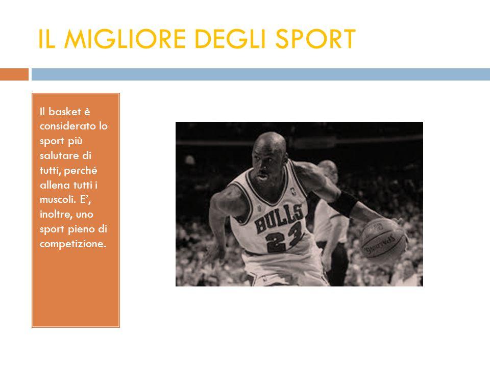 IL MIGLIORE DEGLI SPORT Il basket è considerato lo sport più salutare di tutti, perché allena tutti i muscoli. E', inoltre, uno sport pieno di competi