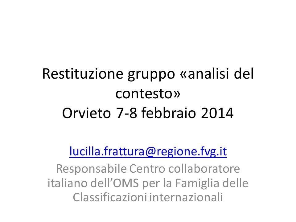 Restituzione gruppo «analisi del contesto» Orvieto 7-8 febbraio 2014 lucilla.frattura@regione.fvg.it Responsabile Centro collaboratore italiano dell'OMS per la Famiglia delle Classificazioni internazionali