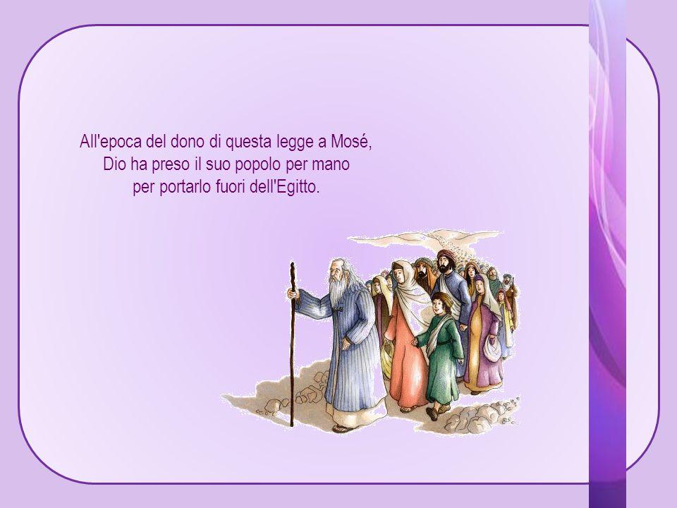 All epoca del dono di questa legge a Mosé, Dio ha preso il suo popolo per mano per portarlo fuori dell Egitto.