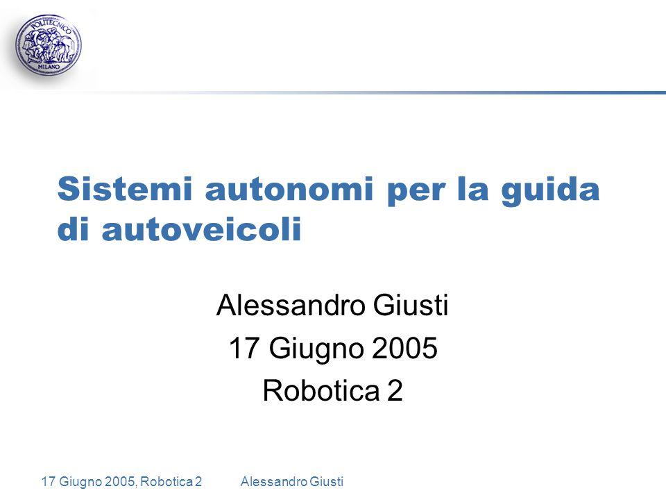 17 Giugno 2005, Robotica 2Alessandro Giusti Sistemi autonomi per la guida di autoveicoli Alessandro Giusti 17 Giugno 2005 Robotica 2
