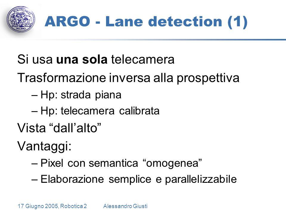 17 Giugno 2005, Robotica 2Alessandro Giusti ARGO - Lane detection (1) Si usa una sola telecamera Trasformazione inversa alla prospettiva –Hp: strada piana –Hp: telecamera calibrata Vista dall'alto Vantaggi: –Pixel con semantica omogenea –Elaborazione semplice e parallelizzabile