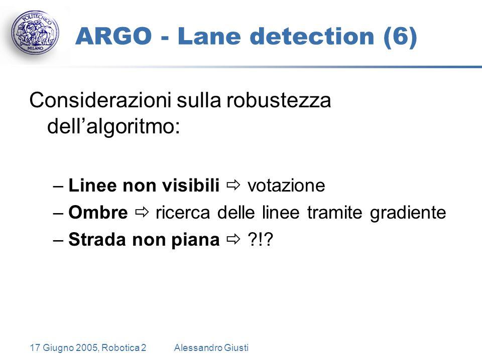 17 Giugno 2005, Robotica 2Alessandro Giusti ARGO - Lane detection (6) Considerazioni sulla robustezza dell'algoritmo: –Linee non visibili  votazione –Ombre  ricerca delle linee tramite gradiente –Strada non piana  ?!?