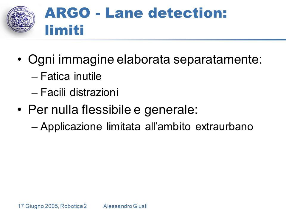 17 Giugno 2005, Robotica 2Alessandro Giusti ARGO - Lane detection: limiti Ogni immagine elaborata separatamente: –Fatica inutile –Facili distrazioni Per nulla flessibile e generale: –Applicazione limitata all'ambito extraurbano