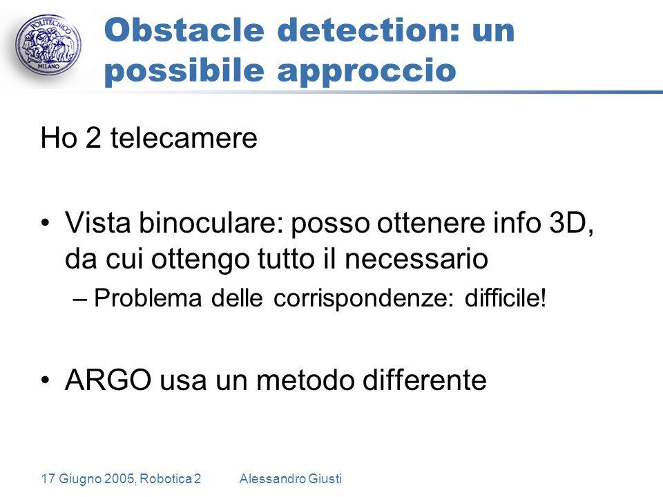 17 Giugno 2005, Robotica 2Alessandro Giusti Obstacle detection: un possibile approccio Ho 2 telecamere Vista binoculare: posso ottenere info 3D, da cui ottengo tutto il necessario –Problema delle corrispondenze: difficile.
