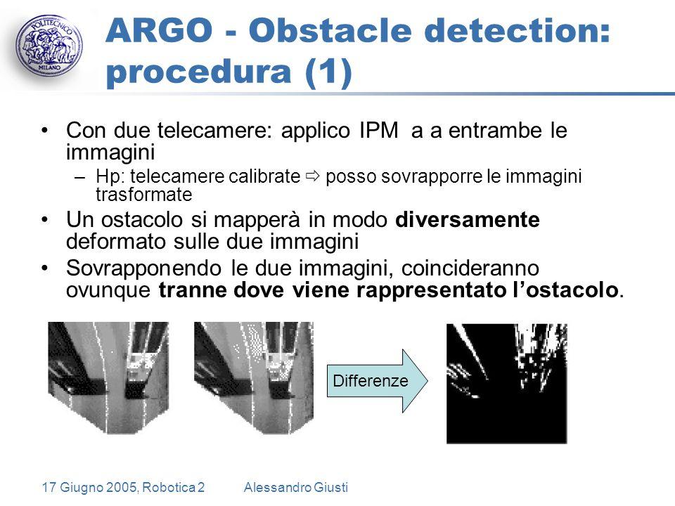17 Giugno 2005, Robotica 2Alessandro Giusti ARGO - Obstacle detection: procedura (1) Con due telecamere: applico IPM a a entrambe le immagini –Hp: telecamere calibrate  posso sovrapporre le immagini trasformate Un ostacolo si mapperà in modo diversamente deformato sulle due immagini Sovrapponendo le due immagini, coincideranno ovunque tranne dove viene rappresentato l'ostacolo.