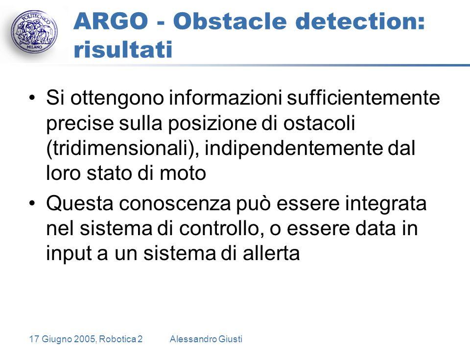 17 Giugno 2005, Robotica 2Alessandro Giusti ARGO - Obstacle detection: risultati Si ottengono informazioni sufficientemente precise sulla posizione di ostacoli (tridimensionali), indipendentemente dal loro stato di moto Questa conoscenza può essere integrata nel sistema di controllo, o essere data in input a un sistema di allerta