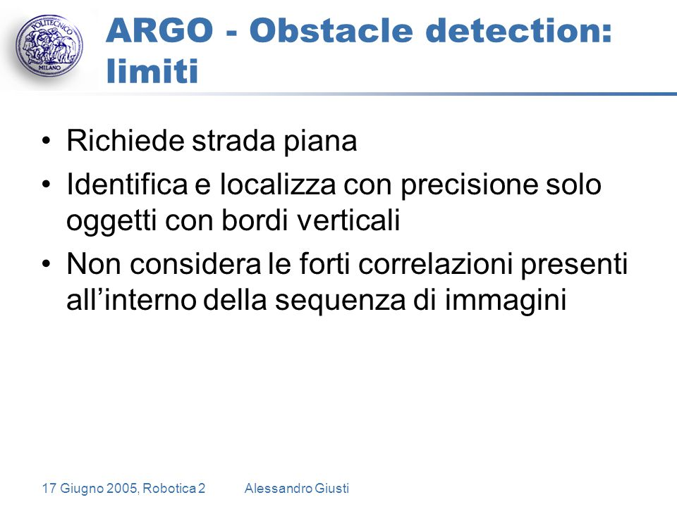 17 Giugno 2005, Robotica 2Alessandro Giusti ARGO - Obstacle detection: limiti Richiede strada piana Identifica e localizza con precisione solo oggetti con bordi verticali Non considera le forti correlazioni presenti all'interno della sequenza di immagini