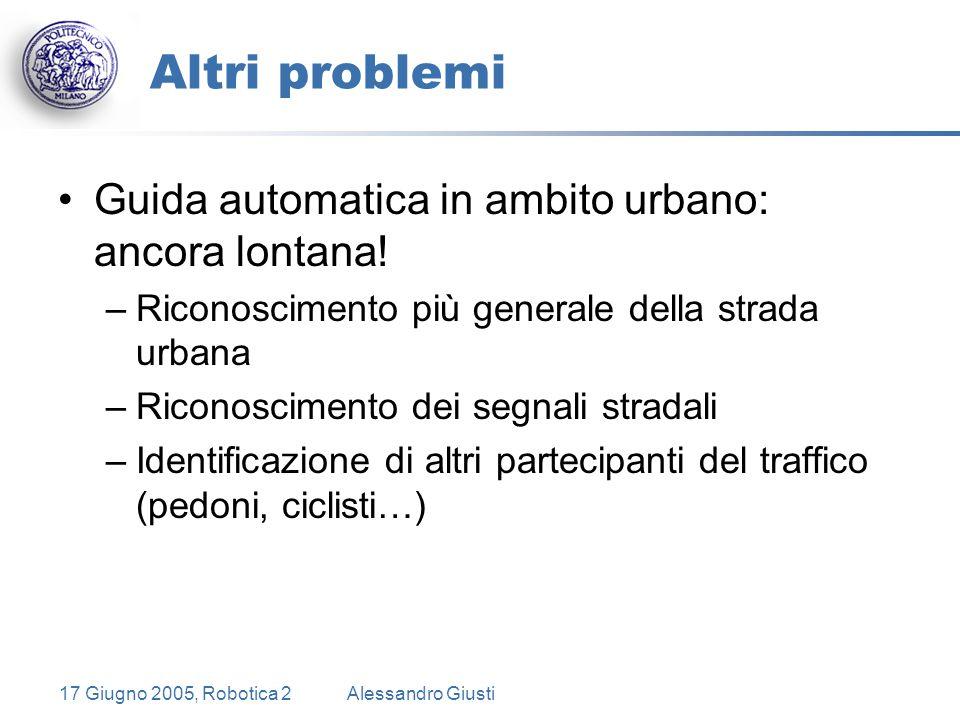 17 Giugno 2005, Robotica 2Alessandro Giusti Altri problemi Guida automatica in ambito urbano: ancora lontana.