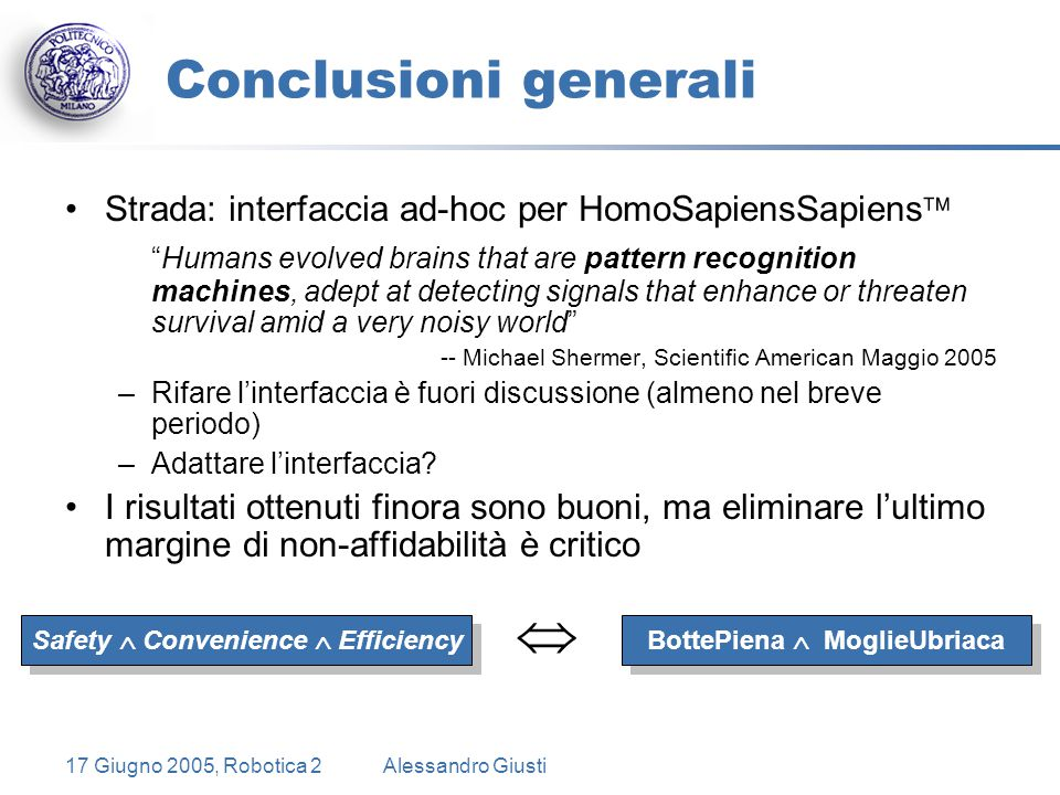 17 Giugno 2005, Robotica 2Alessandro Giusti Conclusioni generali Strada: interfaccia ad-hoc per HomoSapiensSapiens  Humans evolved brains that are pattern recognition machines, adept at detecting signals that enhance or threaten survival amid a very noisy world -- Michael Shermer, Scientific American Maggio 2005 –Rifare l'interfaccia è fuori discussione (almeno nel breve periodo) –Adattare l'interfaccia.