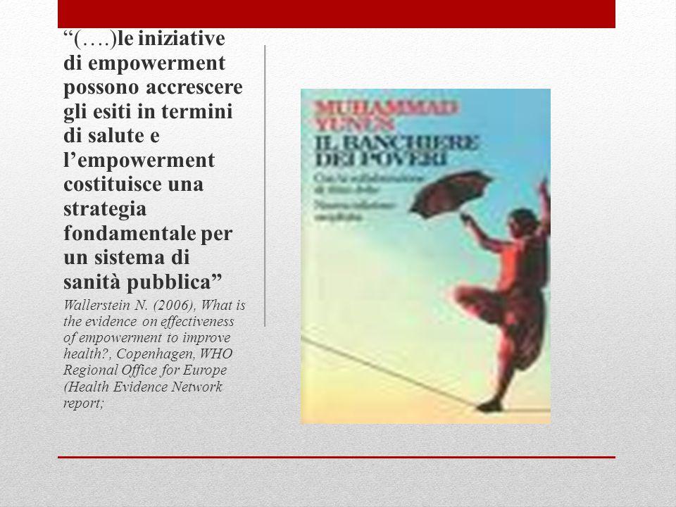 (….)le iniziative di empowerment possono accrescere gli esiti in termini di salute e l'empowerment costituisce una strategia fondamentale per un sistema di sanità pubblica Wallerstein N.
