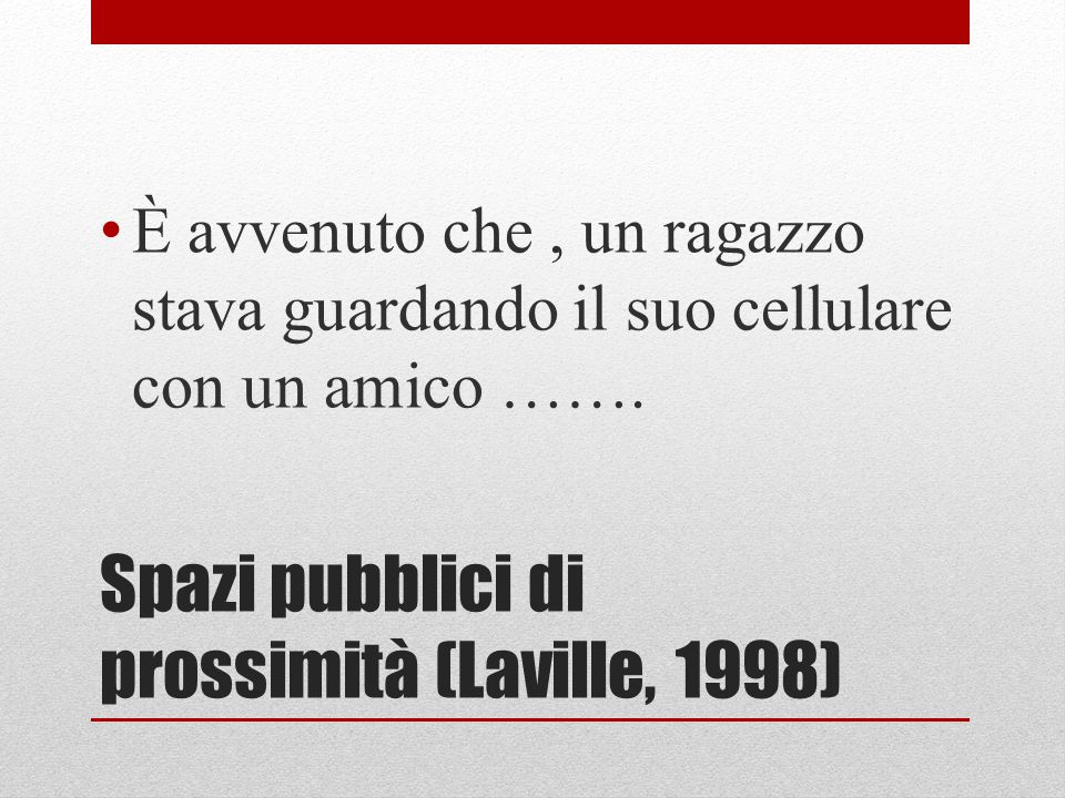 Spazi pubblici di prossimità (Laville, 1998) È avvenuto che, un ragazzo stava guardando il suo cellulare con un amico …….