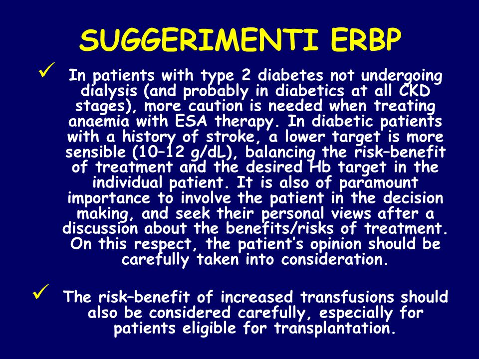 SUGGERIMENTI ERBP In patients with type 2 diabetes not undergoing dialysis (and probably in diabetics at all CKD stages), more caution is needed when