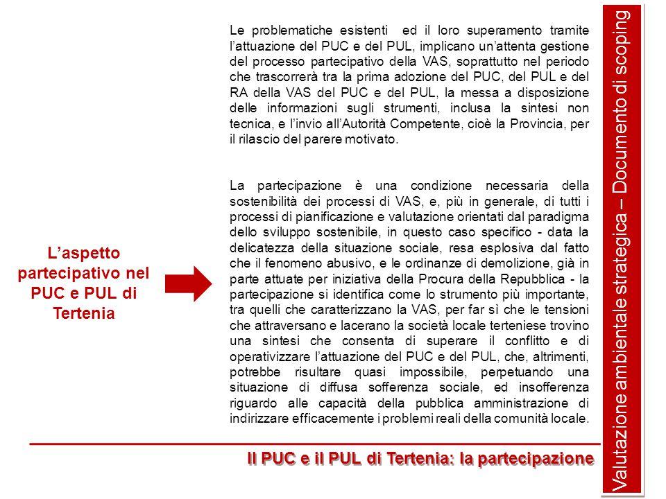 Valutazione ambientale strategica – Documento di scoping Il PUC e il PUL di Tertenia: la partecipazione Le problematiche esistenti ed il loro superamento tramite l'attuazione del PUC e del PUL, implicano un'attenta gestione del processo partecipativo della VAS, soprattutto nel periodo che trascorrerà tra la prima adozione del PUC, del PUL e del RA della VAS del PUC e del PUL, la messa a disposizione delle informazioni sugli strumenti, inclusa la sintesi non tecnica, e l'invio all'Autorità Competente, cioè la Provincia, per il rilascio del parere motivato.