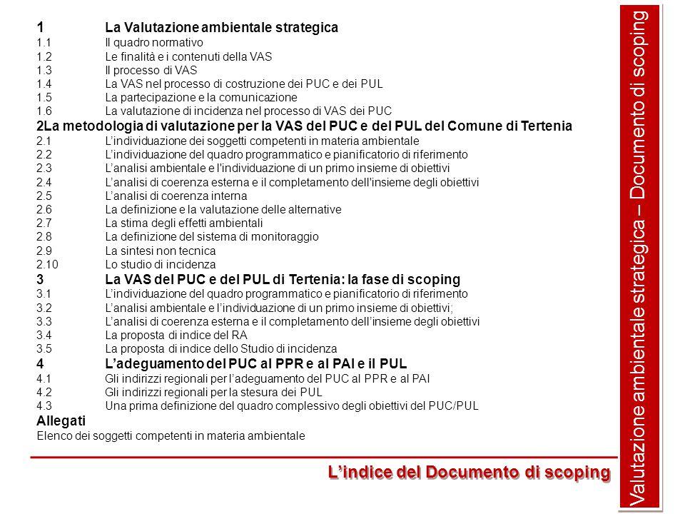1 La Valutazione ambientale strategica 1.1Il quadro normativo 1.2Le finalità e i contenuti della VAS 1.3Il processo di VAS 1.4La VAS nel processo di costruzione dei PUC e dei PUL 1.5La partecipazione e la comunicazione 1.6La valutazione di incidenza nel processo di VAS dei PUC 2La metodologia di valutazione per la VAS del PUC e del PUL del Comune di Tertenia 2.1L'individuazione dei soggetti competenti in materia ambientale 2.2L'individuazione del quadro programmatico e pianificatorio di riferimento 2.3L'analisi ambientale e l individuazione di un primo insieme di obiettivi 2.4L'analisi di coerenza esterna e il completamento dell insieme degli obiettivi 2.5L'analisi di coerenza interna 2.6La definizione e la valutazione delle alternative 2.7La stima degli effetti ambientali 2.8La definizione del sistema di monitoraggio 2.9La sintesi non tecnica 2.10Lo studio di incidenza 3La VAS del PUC e del PUL di Tertenia: la fase di scoping 3.1L'individuazione del quadro programmatico e pianificatorio di riferimento 3.2L'analisi ambientale e l'individuazione di un primo insieme di obiettivi; 3.3L'analisi di coerenza esterna e il completamento dell'insieme degli obiettivi 3.4La proposta di indice del RA 3.5La proposta di indice dello Studio di incidenza 4L'adeguamento del PUC al PPR e al PAI e il PUL 4.1Gli indirizzi regionali per l'adeguamento del PUC al PPR e al PAI 4.2Gli indirizzi regionali per la stesura dei PUL 4.3Una prima definizione del quadro complessivo degli obiettivi del PUC/PUL Allegati Elenco dei soggetti competenti in materia ambientale Valutazione ambientale strategica – Documento di scoping L'indice del Documento di scoping
