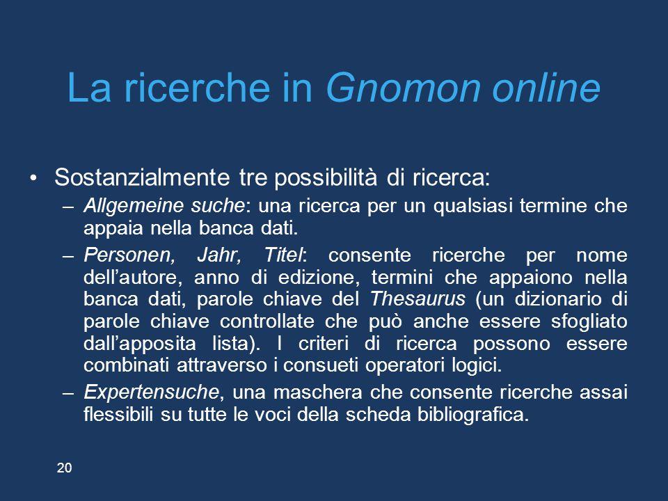 20 La ricerche in Gnomon online Sostanzialmente tre possibilità di ricerca: –Allgemeine suche: una ricerca per un qualsiasi termine che appaia nella b
