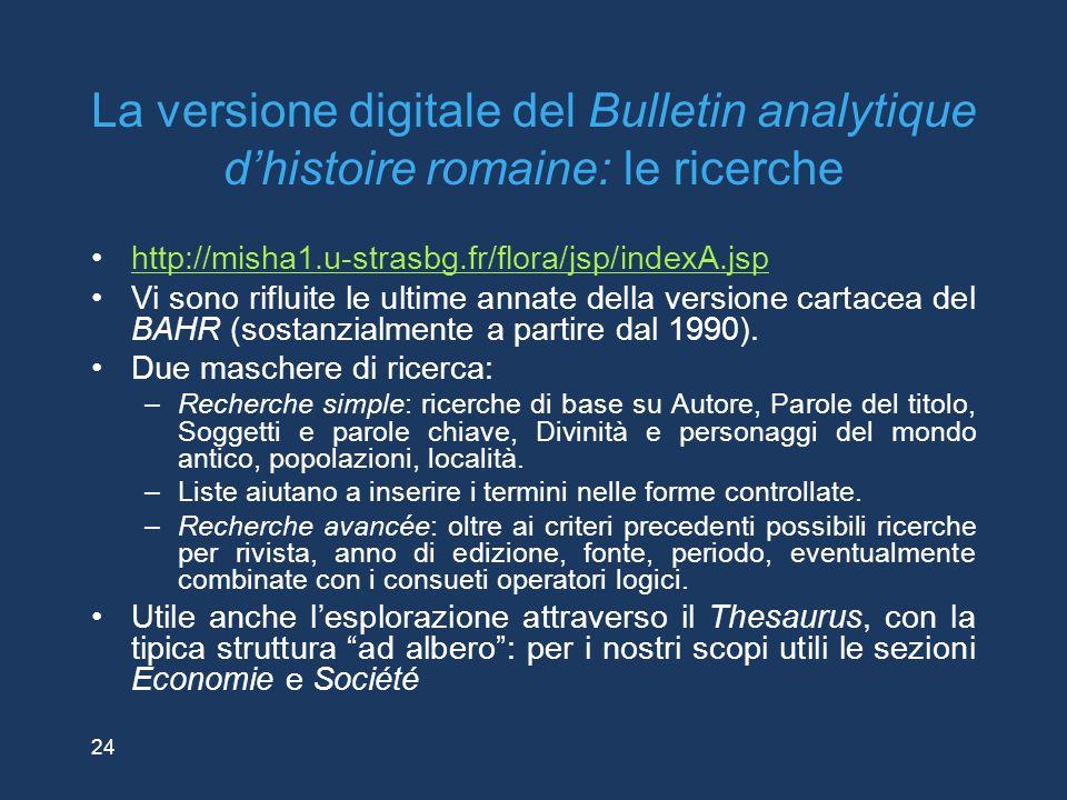 24 La versione digitale del Bulletin analytique d'histoire romaine: le ricerche http://misha1.u-strasbg.fr/flora/jsp/indexA.jsp Vi sono rifluite le ul