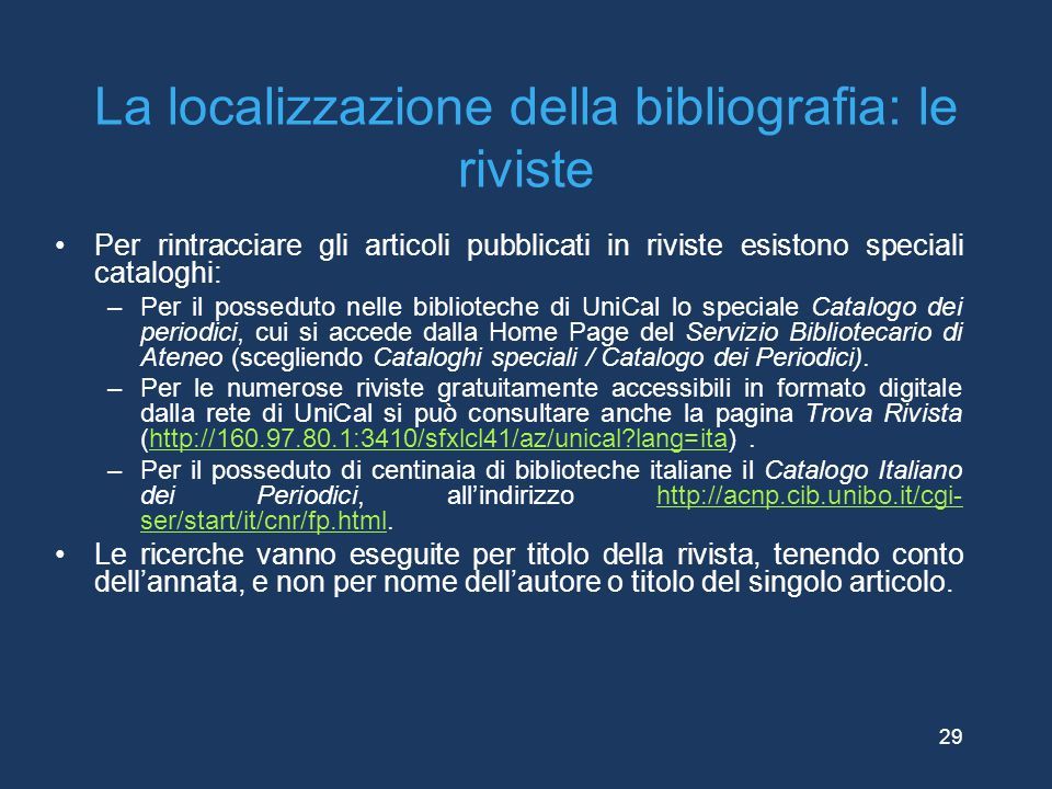 La localizzazione della bibliografia: le riviste Per rintracciare gli articoli pubblicati in riviste esistono speciali cataloghi: –Per il posseduto ne