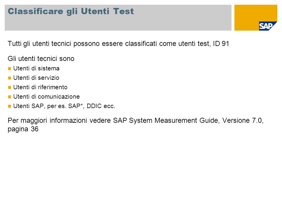 Classificare gli Utenti Test Tutti gli utenti tecnici possono essere classificati come utenti test, ID 91 Gli utenti tecnici sono Utenti di sistema Utenti di servizio Utenti di riferimento Utenti di comunicazione Utenti SAP, per es.