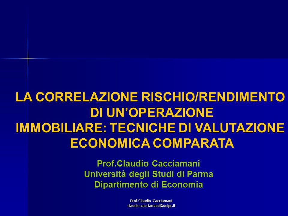 Prof.Claudio Cacciamani claudio.cacciamani@unipr.it LA CORRELAZIONE RISCHIO/RENDIMENTO DI UN'OPERAZIONE IMMOBILIARE: TECNICHE DI VALUTAZIONE ECONOMICA