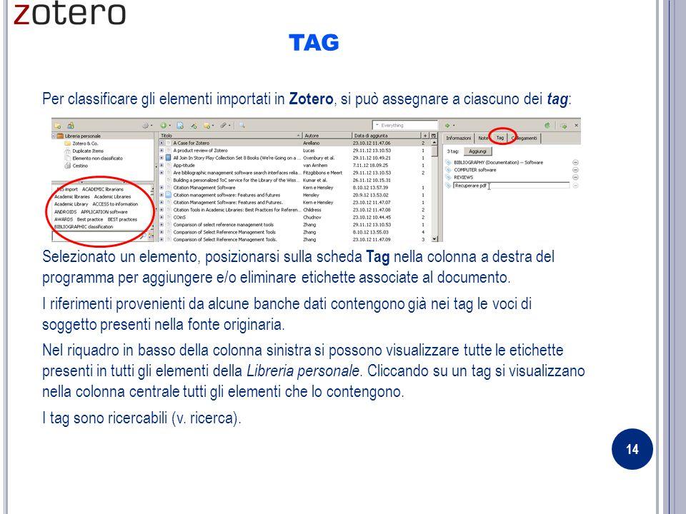 TAG Per classificare gli elementi importati in Zotero, si può assegnare a ciascuno dei tag : Selezionato un elemento, posizionarsi sulla scheda Tag nella colonna a destra del programma per aggiungere e/o eliminare etichette associate al documento.